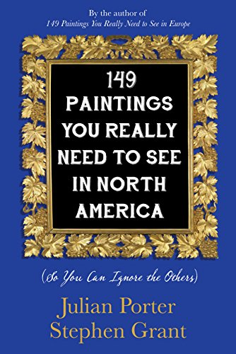 149 paintings you really need to see in North America (so you can ignore the others) / Julian Porter, Stephen Grant.