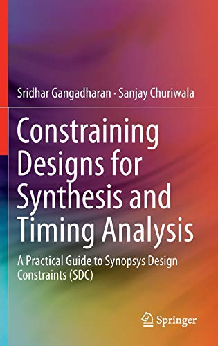 Constraining Designs for Synthesis and Timing Analysis: A Practical Guide to Synopsys Design Constraints (SDC) - Sridhar Gangadharan, Sanjay Churiwala