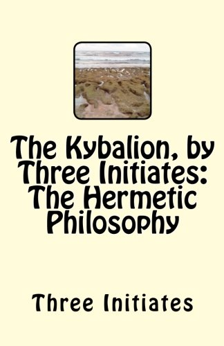 The Kybalion, by Three Initiates: The Hermetic Philosophy - Three Initiates