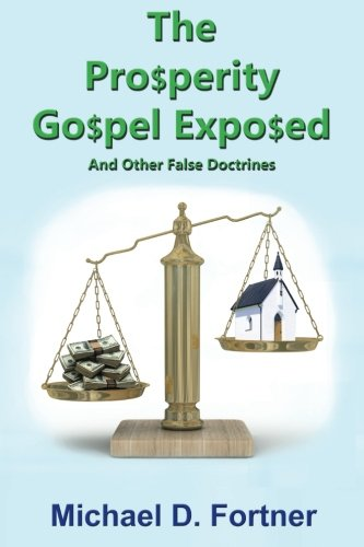 The Prosperity Gospel Exposed: And Other False Doctrines by Michael D. Fortner