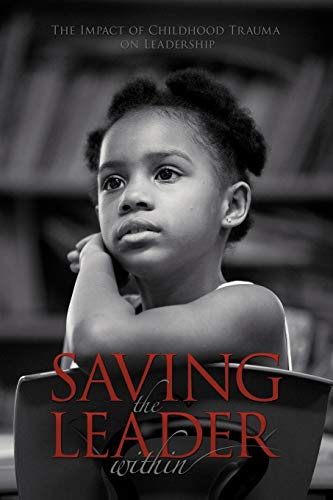 Saving The Leader Within: The Impact of Childhood Trauma on Leadership, Cato, Ed.D Doreen