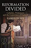 Reformation Divided: Catholics, Protestants and the Conversion of England, Duffy, Eamon