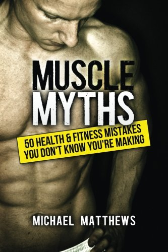 Muscle Myths: 50 Health & Fitness Mistakes You Don't Know You're Making (The Build Healthy Muscle Series) - Michael Matthews