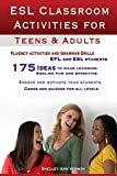 ESL Classroom Activities for Teens and Adults: games, fluency activities and grammar drills for EFL and ESL students by Shelley Ann Vernon