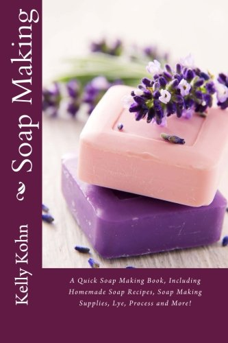 Soap Making: A Quick Soap Making Book, Including Homemade Soap Recipes, Soap Making Supplies, Lye, Process and More! - Kelly Kohn