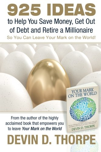 925 Ideas to Help You Save Money, Get Out of Debt and Retire A Millionaire: So You Can Leave Your Mark on the World - Devin D. Thorpe
