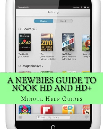 A Newbies Guide to Nook HD and HD+: The Unofficial Beginners Guide Doing Everything from Watching Movies, Downloading Apps, Finding Free Books, Emailing, and More! - Minute Help Guides