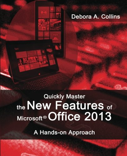 Quickly Master the New Features of Microsoft Office 2013: A Hands-on Approach - Debora A. Collins
