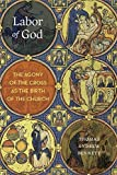 Labor of God: The Agony of the Cross as the Birth of the Church book cover