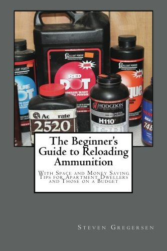 The Beginner's Guide to Reloading Ammunition: With Space and Money Saving Tips for Apartment Dwellers and Those on a Budget - Steven Gregersen