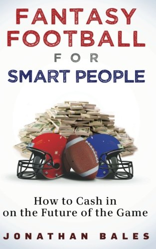 Fantasy Football for Smart People: How to Cash in on the Future of the Game - Jonathan Bales