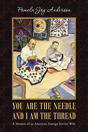 You Are the Needle and I Am the Thread: A Memoir of an American Foreign Service Wife, Anderson, Pamela Joy