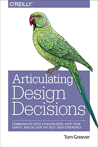 Articulating Design Decisions: Communicate with Stakeholders, Keep Your Sanity, and Deliver the Best User Experience - Tom Greever