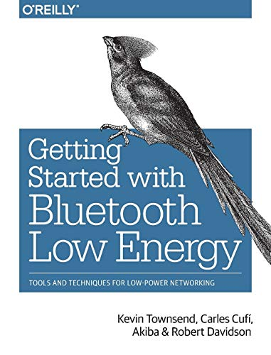 Getting Started with Bluetooth Low Energy: Tools and Techniques for Low-Power Networking - Kevin Townsend, Carles Cufí, Akiba, Robert Davidson
