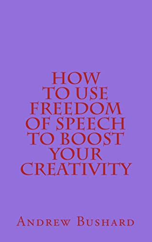 How to Use Freedom of Speech to Boost Your Creativity, Bushard, Andrew
