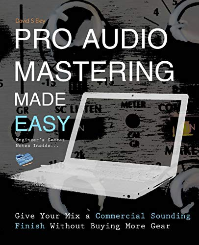 Pro Audio Mastering Made Easy: Give Your Mix a Commercial Sounding Finish Without Buying More Gear - David S Eley