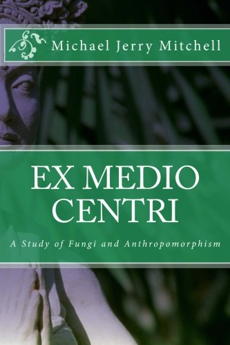 Ex Medio Centri: A Study of Fungi and Anthropomorphism, Mitchell, Michael Jerry