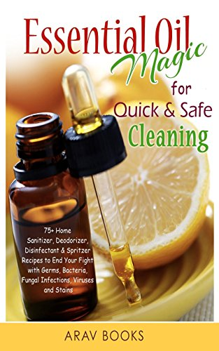 Essential Oil Magic For Quick & Safe Cleaning: 75+ Homemade Sanitizer, Deodorizer, Disinfectant & Spritzer to End Your Fight with Germs, Bacteria, Fungal Infections, Viruses and Stains!! - ARAV Books