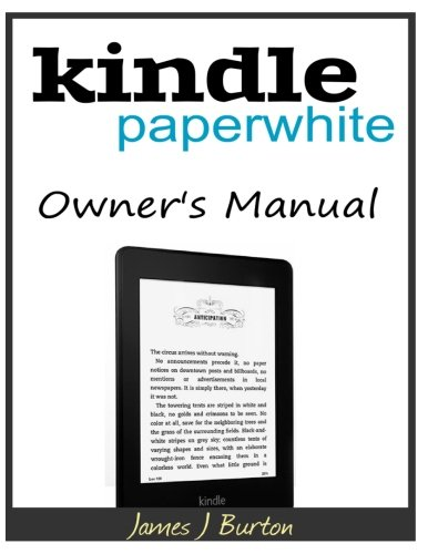 Kindle Paperwhite Owner?s Manual: From Basic Information to Professional Knowledge - James J Burton