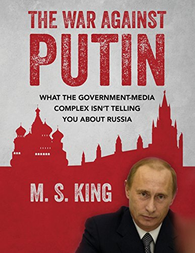 The War Against Putin: What the Government-Media Complex Isn't Telling You About Russia - M. S. King