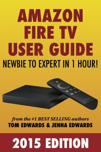 Amazon Fire TV User Guide: Newbie to Expert in 1 Hour! - Tom Edwards, Jenna Edwards