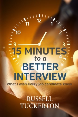 What I Wish EVERY Job Candidate Knew: 15 Minutes to a Better Interview - Russell Tuckerton