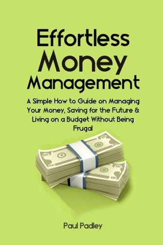 PDF Effortless Money Management A Simple How to Guide on Managing Your Money Saving for the Future and Living on a Budget Without Being Frugal