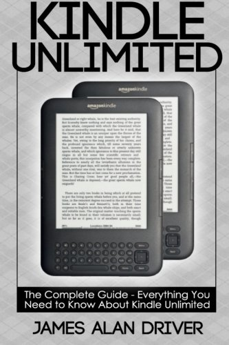 Kindle Unlimited: The Complete Guide - Everything You Need To Know About Kindle Unlimited (Kindle Unlimited - Find Out If This Program is Right for You) - James Alan Driver