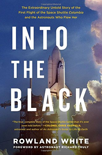 Into the Black: The Extraordinary Untold Story of the First Flight of the Space Shuttle Columbia and the Astronauts Who Flew Her - Rowland WhiteRichard Truly