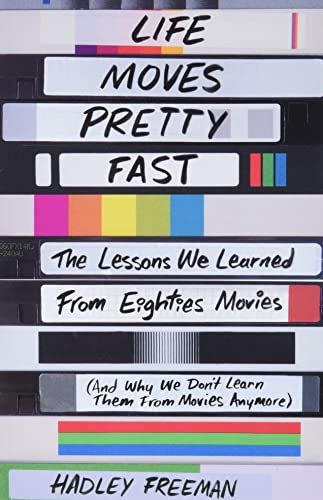 Life Moves Pretty Fast: The Lessons We Learned from Eighties Movies (and Why We Don't Learn Them from Movies Anymore) - Hadley Freeman