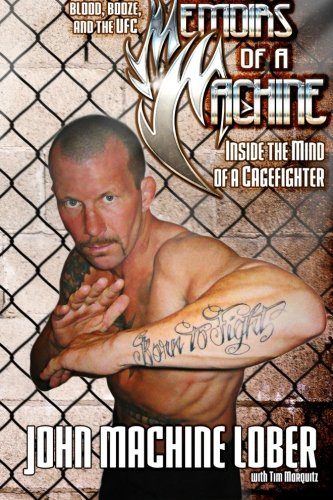 Memoirs of a Machine: Inside the Mind of a Cagefighter: Blood, Booze and the UFC - John Machine LoberTim Marquitz