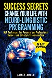 Success Secrets: Change Your Life With Neuro-Linguistic Programming. .: NLP Techniques for Personal and Professional Success and Lifestyle ... NLP, Hypnosis, Law of Attraction) (Volume 2)
