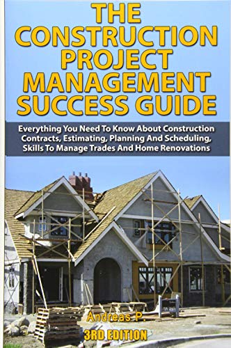 The Construction Project Management Success Guide: Everything You Need To Know About Construction Contracts, Estimating, Planning and Scheduling, Skills to Manage Trades and Home Renovations - Andreas P