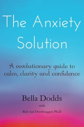 The Anxiety Solution: A Revolutionary Guide to Calm, Clarity and Confidence, Dodds, Bella