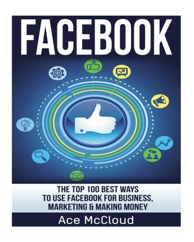 FaceBook: The Top 100 Best Ways To Use Facebook For Business, Marketing, & Making Money (Facebook Marketing, Business Marketing, Social Media Marketing) - Ace McCloud
