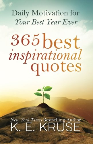 365 Best Inspirational Quotes: Daily Motivation For Your Best Year Ever - K Kruse