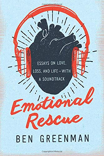 Emotional Rescue: Essays on Love, Loss, and Life--With a Soundtrack - Ben Greenman