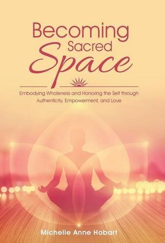 Becoming Sacred Space: Embodying Wholeness and Honoring the Self Through Authenticity, Empowerment, and Love, Hobart, Michelle Anne