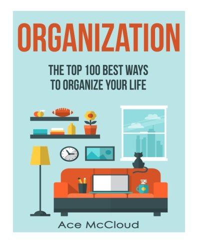 Organization: The Top 100 Best Ways To Organize Your Life (Organization, Organizing Your Life, Organizing Your House, Organized) - Ace McCloud