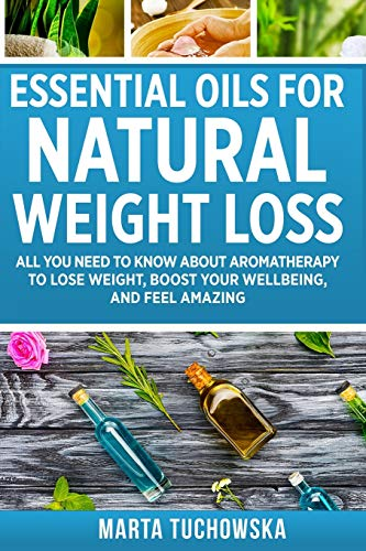 Essential Oils for Natural Weight Loss: All You Need to Know about Aromatherapy to Lose Massive Weight and Feel Amazing (Holistic Wellness Spa at Home, Essential Oils for Weight Loss) (Volume 3) - Marta Tuchowska