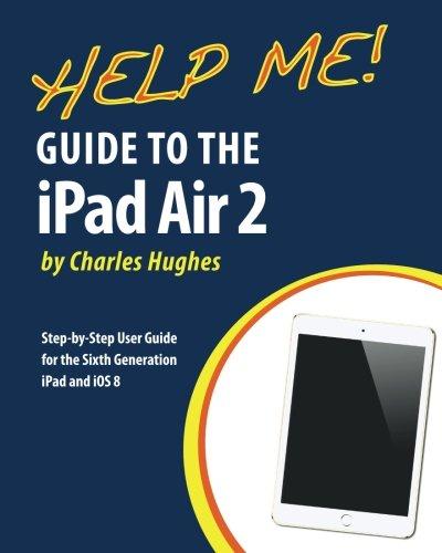 Help Me! Guide to the iPad Air 2: Step-by-Step User Guide for the Sixth Generation iPad and iOS 8 - Charles Hughes