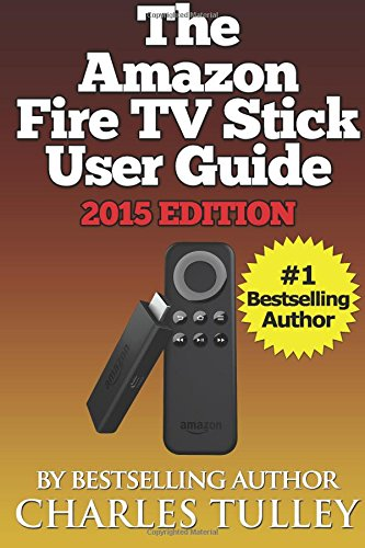 The Amazon Fire TV Stick User Guide: Your Guide to Movies, TV, Apps, Games & More! - Charles Tulley