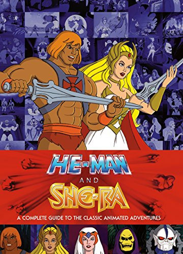 He-Man and She-Ra: A Complete Guide to the Classic Animated Adventures - James Eatock