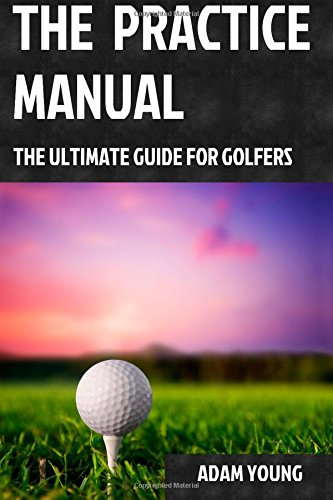 The Practice Manual: The Ultimate Guide for Golfers - Mr Adam Young