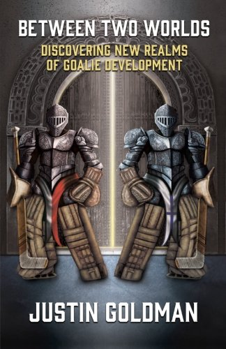 Between Two Worlds: Discovering New Realms of Goalie Development - Justin GoldmanChris Koentges