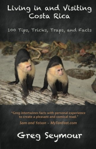 Living in and Visiting Costa Rica: 100 Tips, Tricks, Traps, and Facts - Greg Seymour