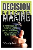 Decision Making: 8 Practices to Improve Your Decision Making Skills in Less Than 7 Days