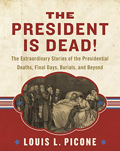 The President Is Dead!: The Extraordinary Stories of the Presidential Deaths, Final Days, Burials, and Beyond - Louis L. Picone