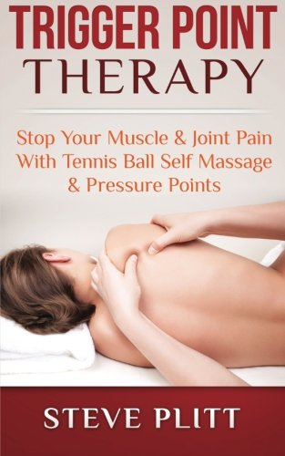 Trigger Point Therapy: Stop Your Muscle & Joint Pain With Tennis Ball Self Massage & Pressure Points - Steve Plitt