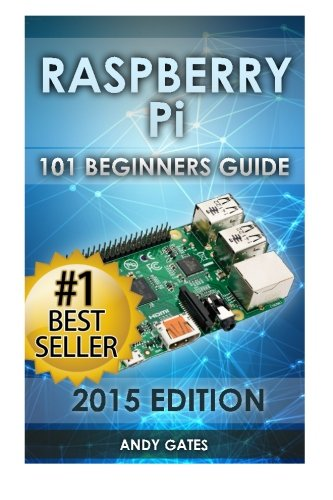Raspberry Pi: 101 Beginners Guide: The Definitive Step by Step guide for what you need to know to get started - Andy Gates